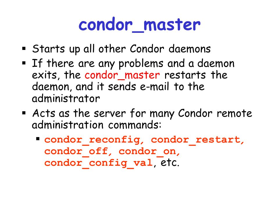 condor_master Starts up all other Condor daemons