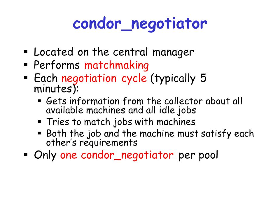 condor_negotiator Located on the central manager Performs matchmaking