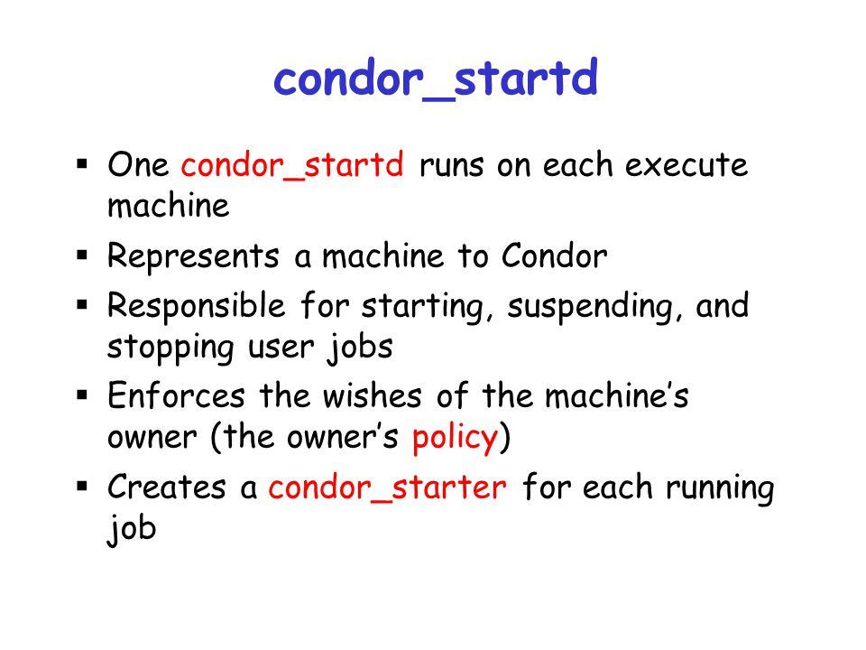 condor_startd One condor_startd runs on each execute machine