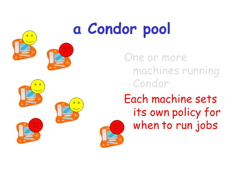 a Condor pool One or more machines running Condor