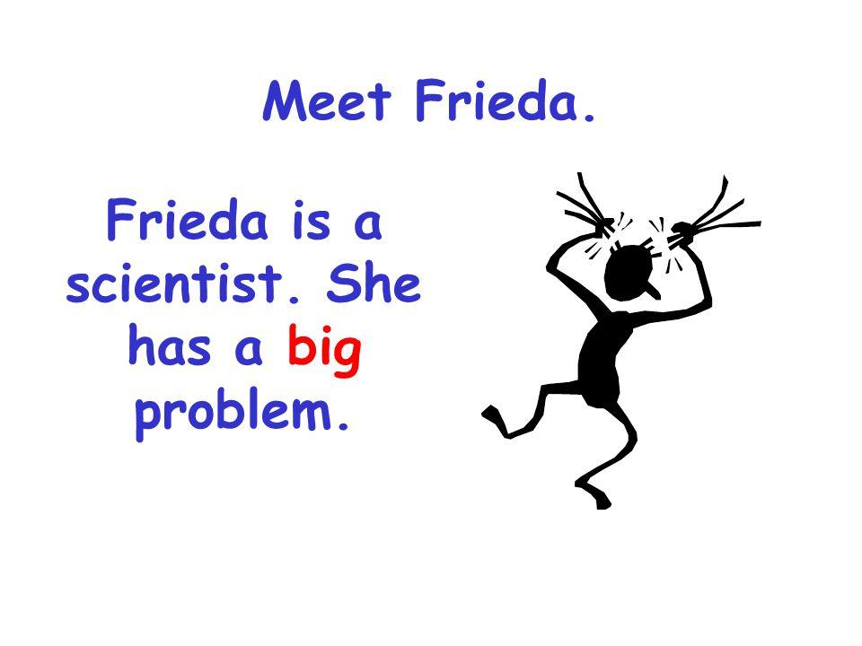 Frieda is a scientist. She has a big problem.