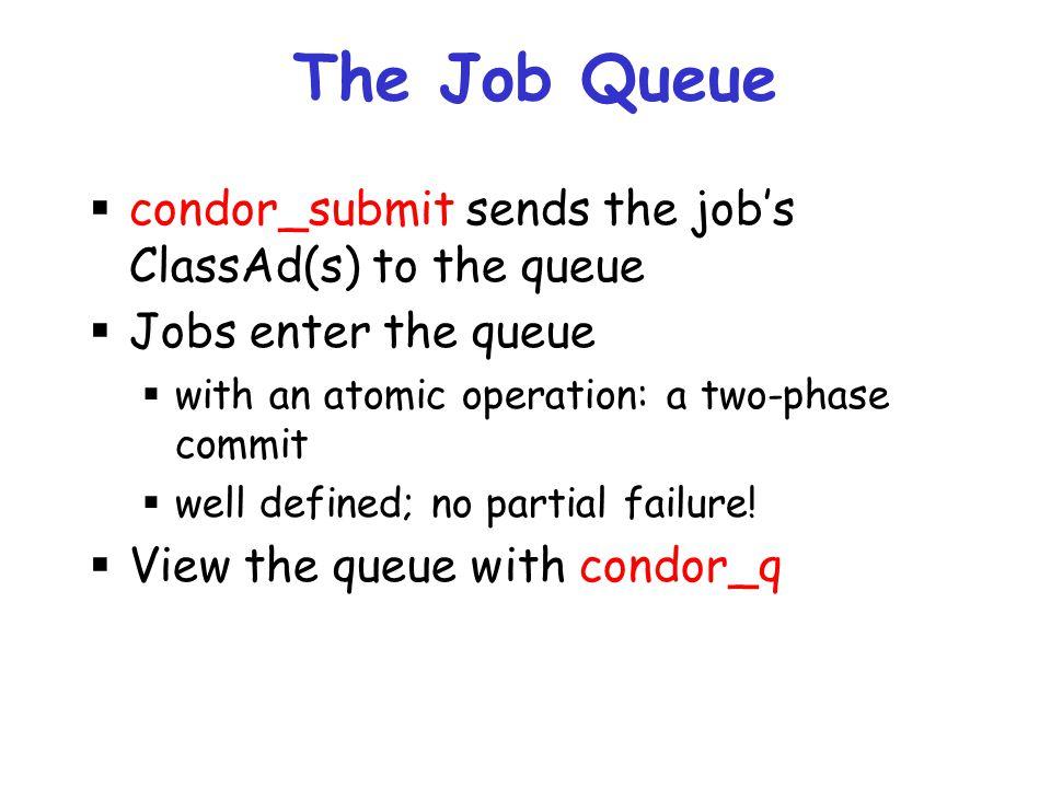 The Job Queue condor_submit sends the job's ClassAd(s) to the queue