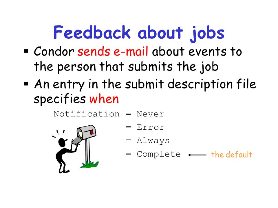 Feedback about jobs Condor sends e-mail about events to the person that submits the job. An entry in the submit description file specifies when.