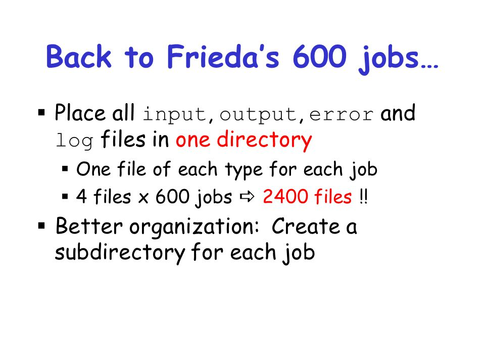 Back to Frieda's 600 jobs… Place all input, output, error and log files in one directory. One file of each type for each job.