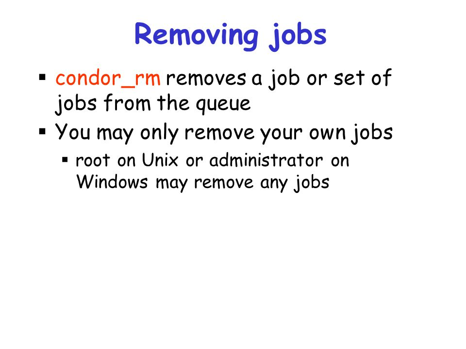 Removing jobs condor_rm removes a job or set of jobs from the queue