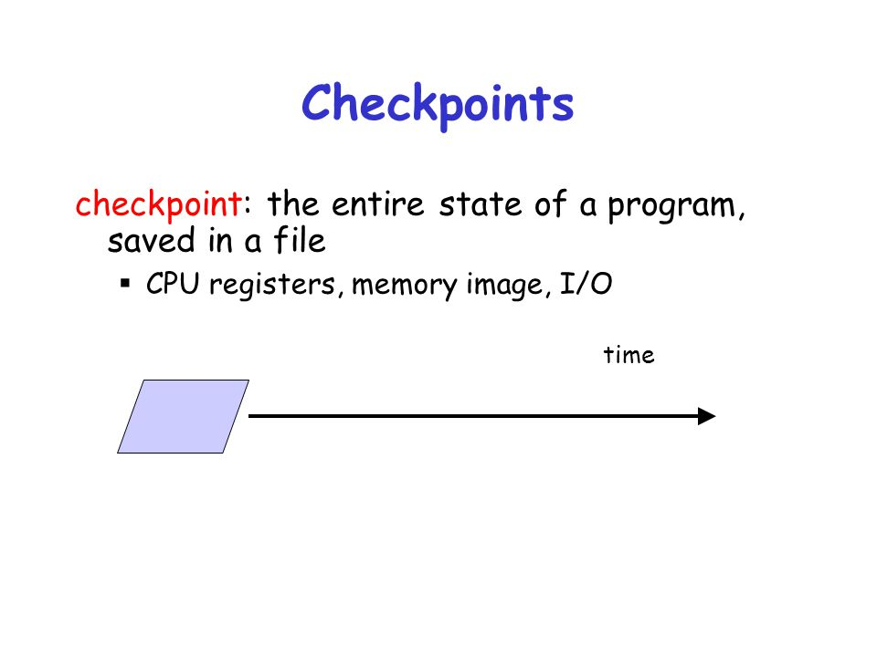 Checkpoints checkpoint: the entire state of a program, saved in a file