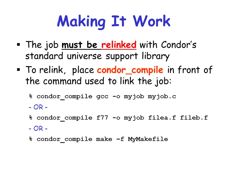 Making It Work The job must be relinked with Condor's standard universe support library.