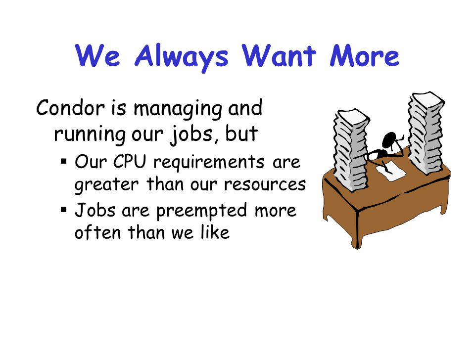 We Always Want More Condor is managing and running our jobs, but