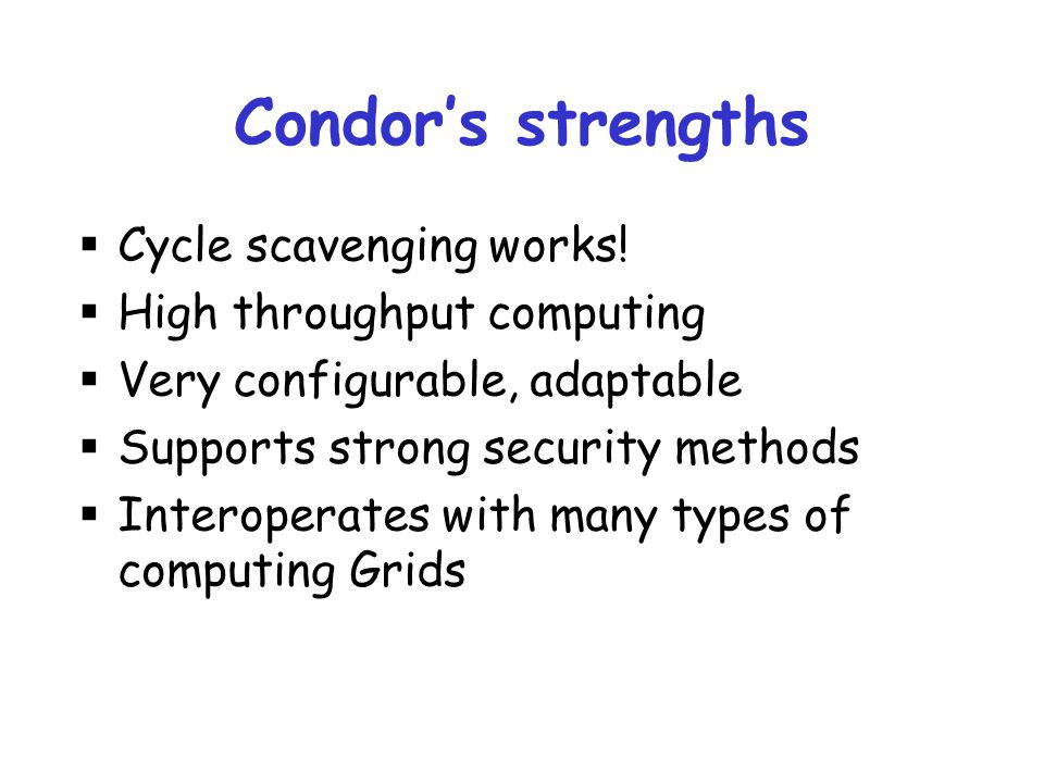 Condor's strengths Cycle scavenging works! High throughput computing
