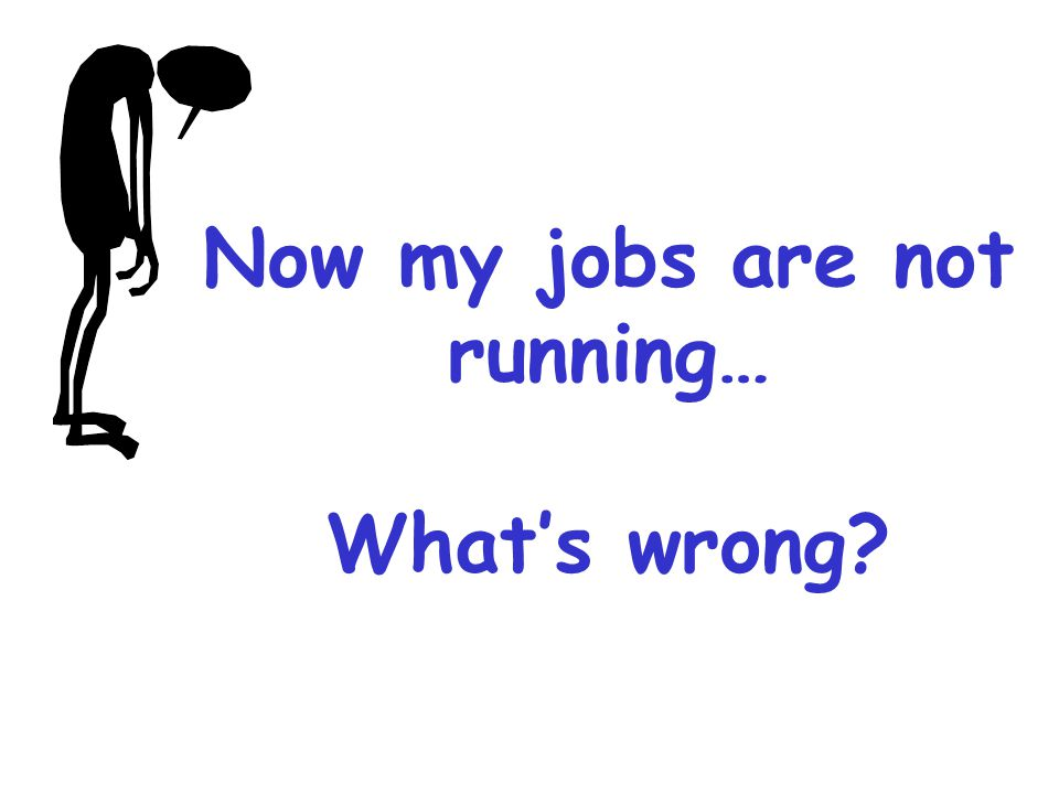 Now my jobs are not running… What's wrong