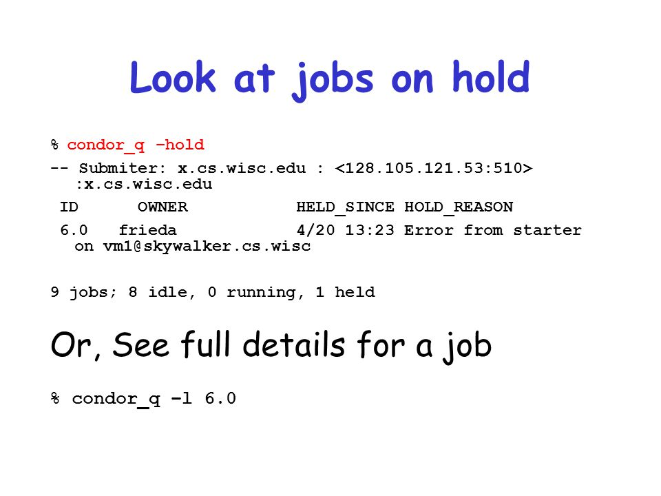 Look at jobs on hold Or, See full details for a job % condor_q –l 6.0
