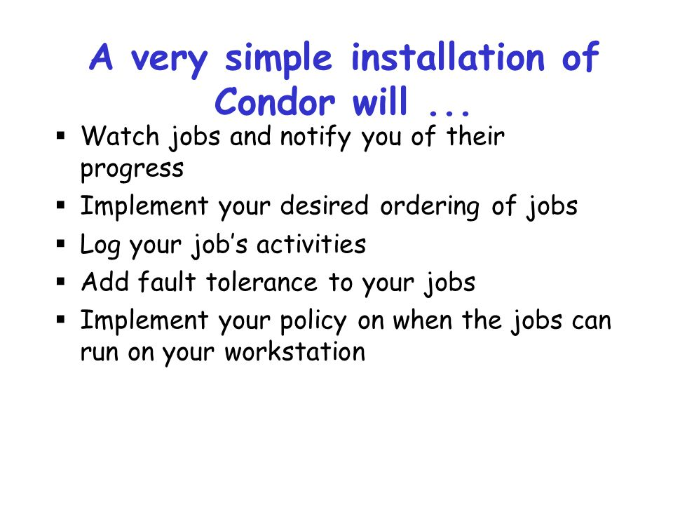 A very simple installation of Condor will ...
