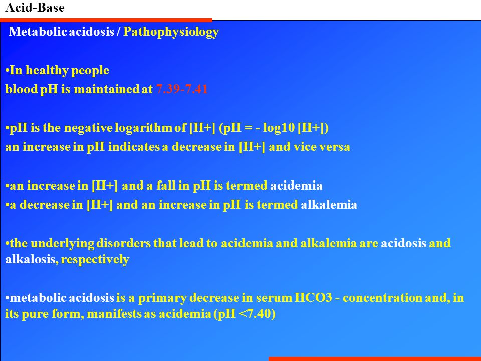 Acid-Base Metabolic acidosis / Pathophysiology. In healthy people. blood pH is maintained at 7.39-7.41.
