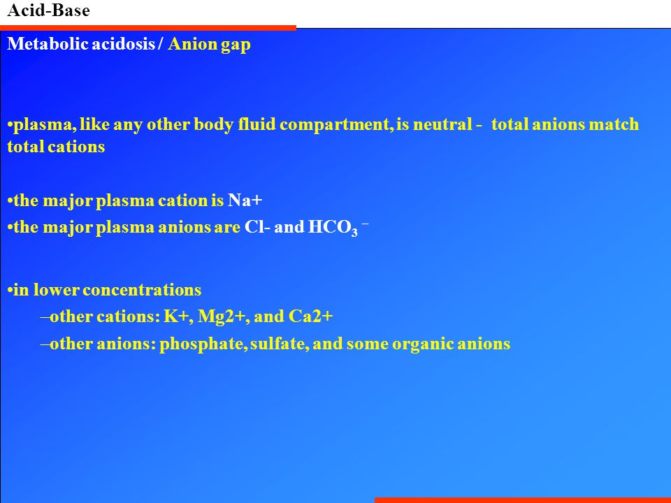 Acid-Base Metabolic acidosis / Anion gap. plasma, like any other body fluid compartment, is neutral - total anions match total cations.