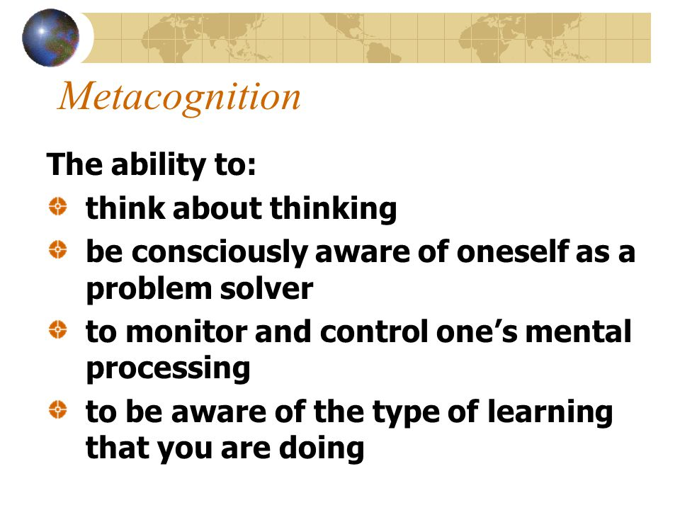Metacognition The ability to: think about thinking