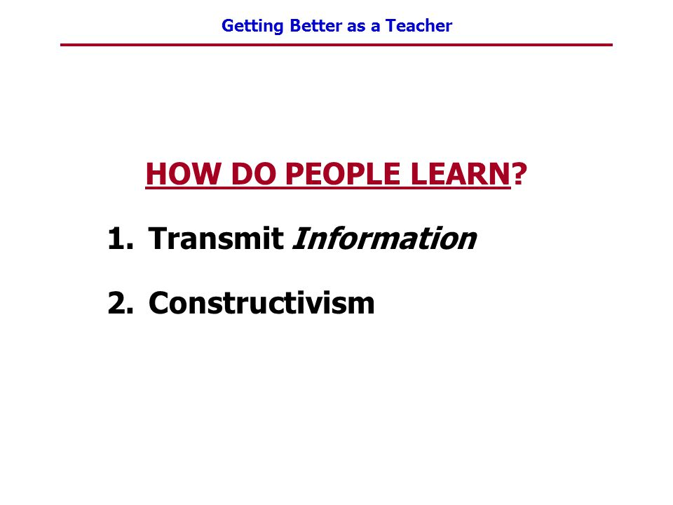 HOW DO PEOPLE LEARN Transmit Information Constructivism