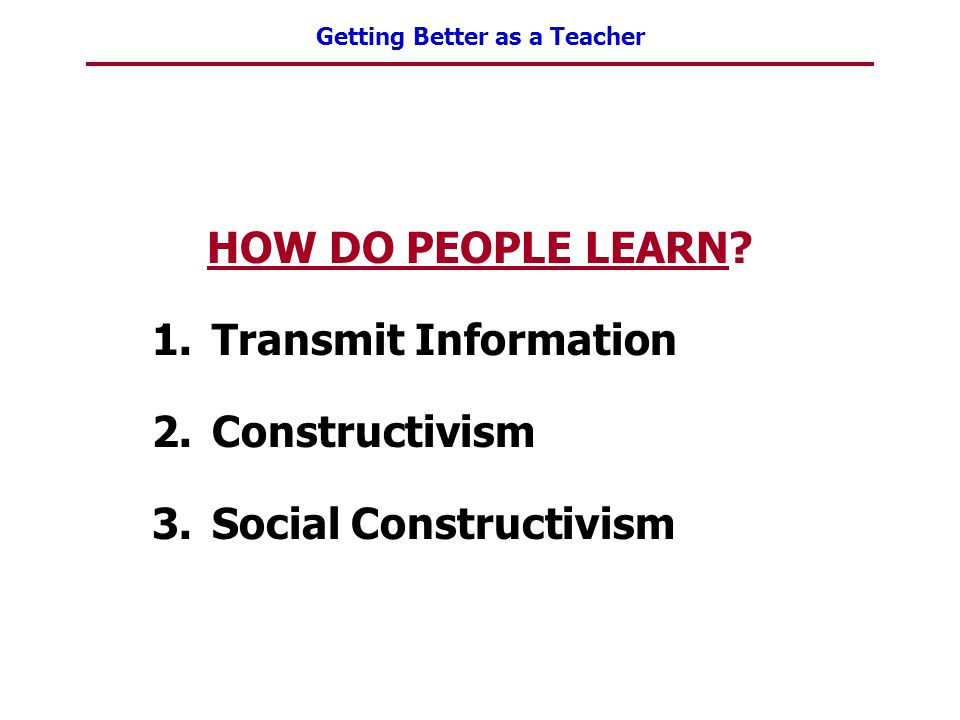 HOW DO PEOPLE LEARN Transmit Information Constructivism Social Constructivism