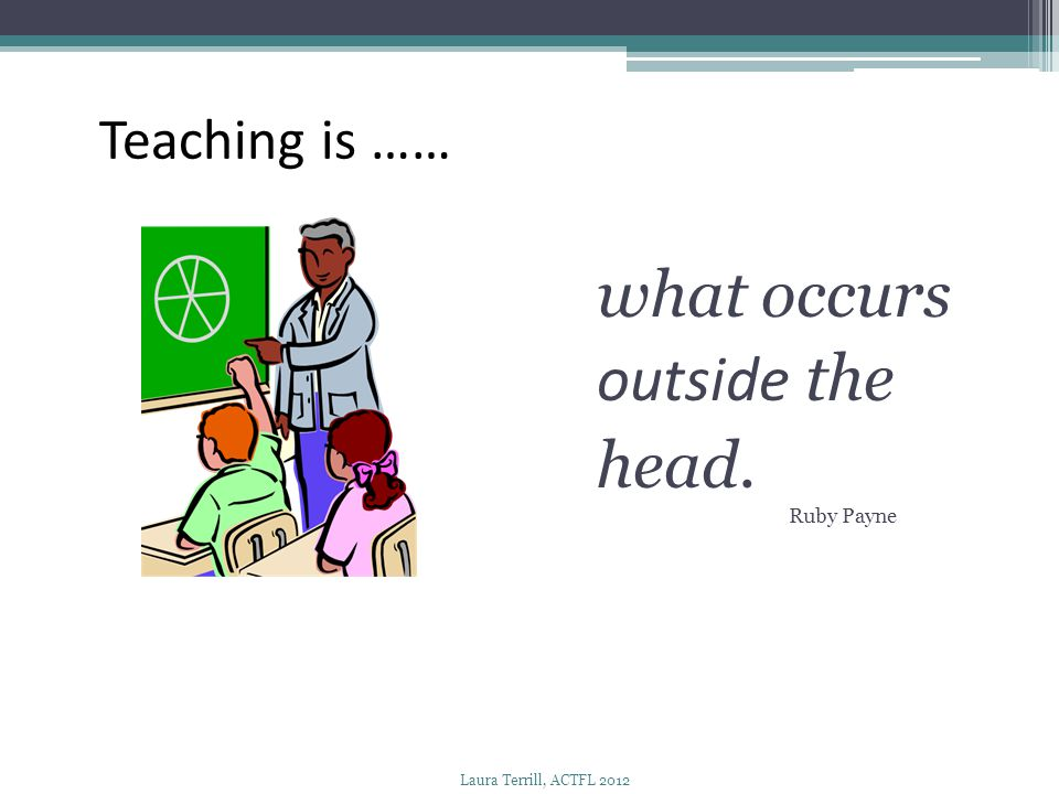 what occurs outside the head. Teaching is …… Ruby Payne