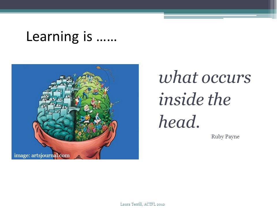 what occurs inside the head. Learning is …… Ruby Payne