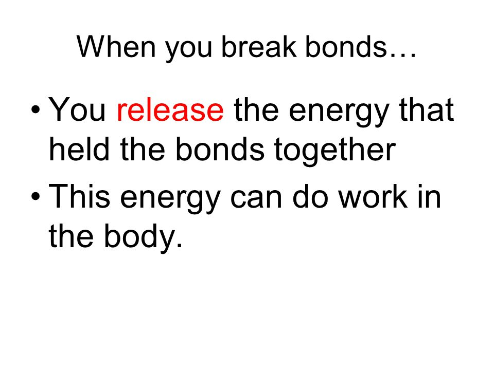 You release the energy that held the bonds together