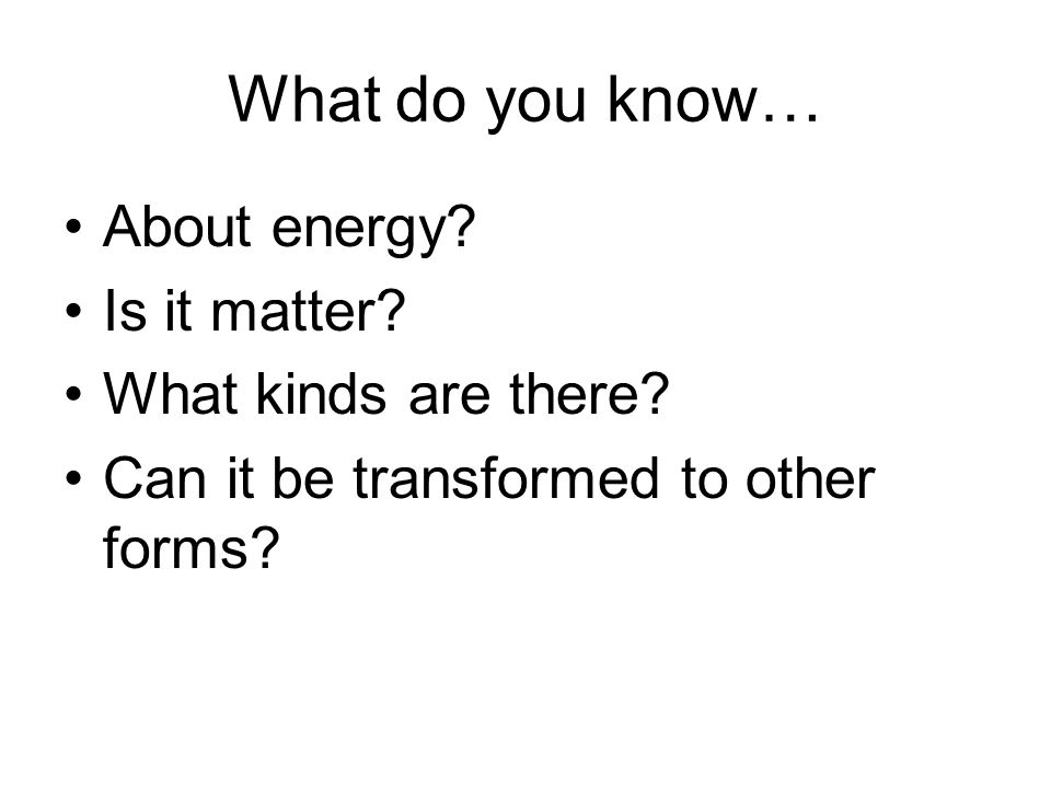 What do you know… About energy Is it matter What kinds are there
