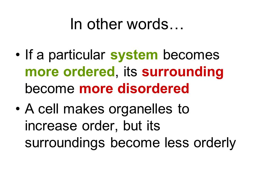 In other words… If a particular system becomes more ordered, its surrounding become more disordered.