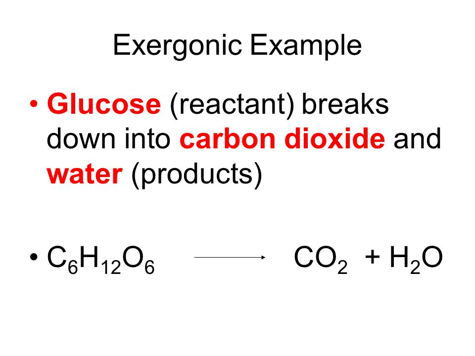 Exergonic Example Glucose (reactant) breaks down into carbon dioxide and water (products) C6H12O6 CO2 + H2O.