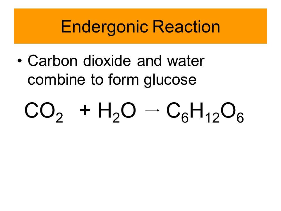 CO2 + H2O C6H12O6 Endergonic Reaction