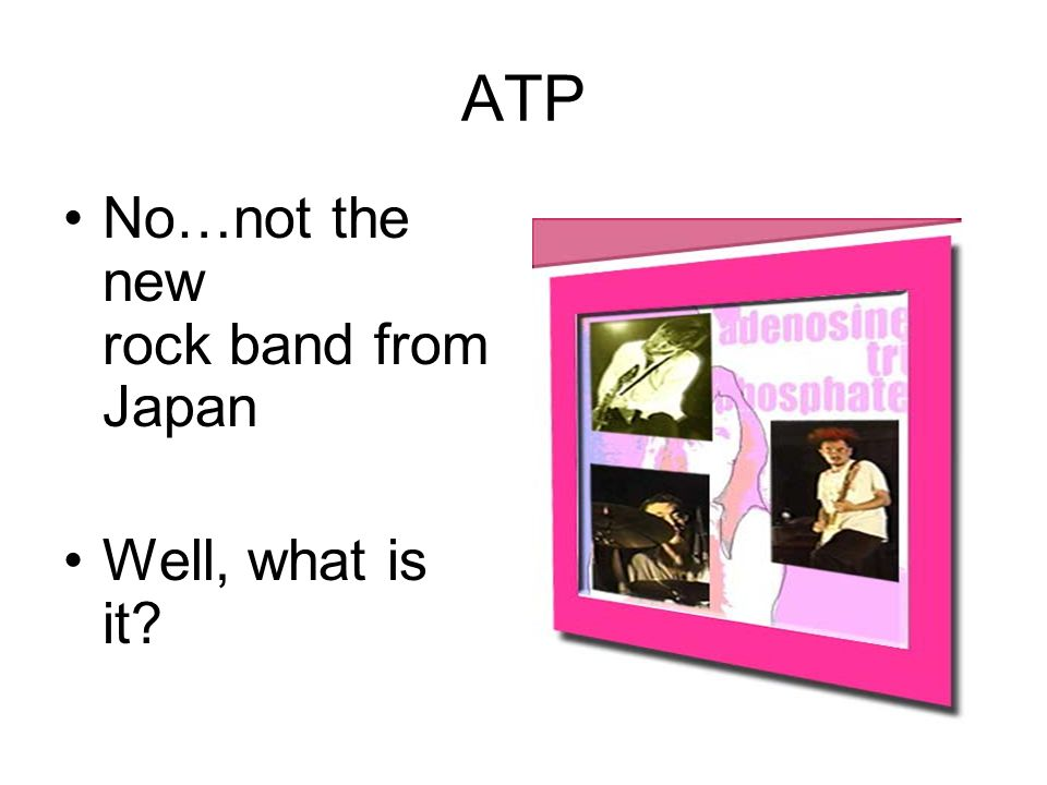 ATP No…not the new rock band from Japan.