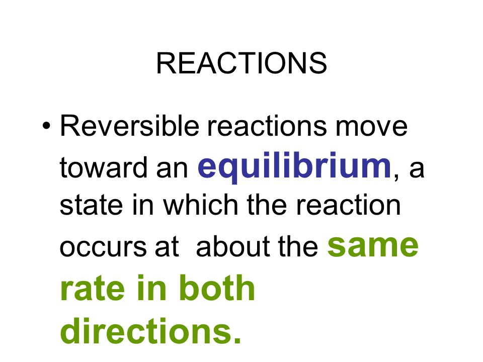 REACTIONS Reversible reactions move toward an equilibrium, a state in which the reaction occurs at about the same rate in both directions.