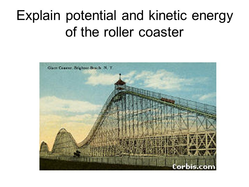 Explain potential and kinetic energy of the roller coaster