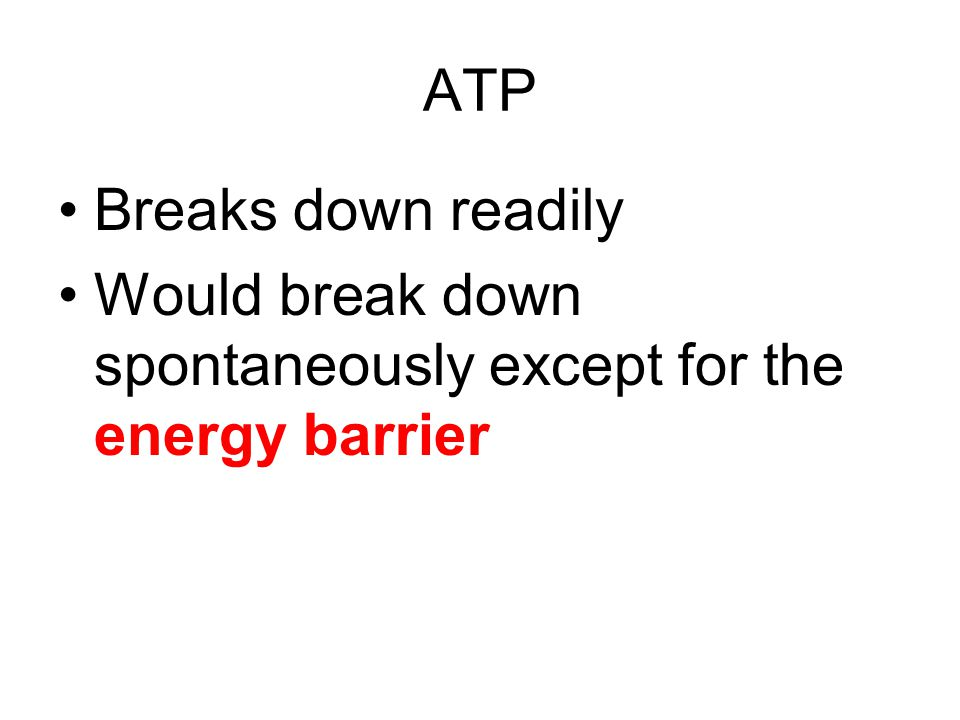 ATP Breaks down readily Would break down spontaneously except for the energy barrier