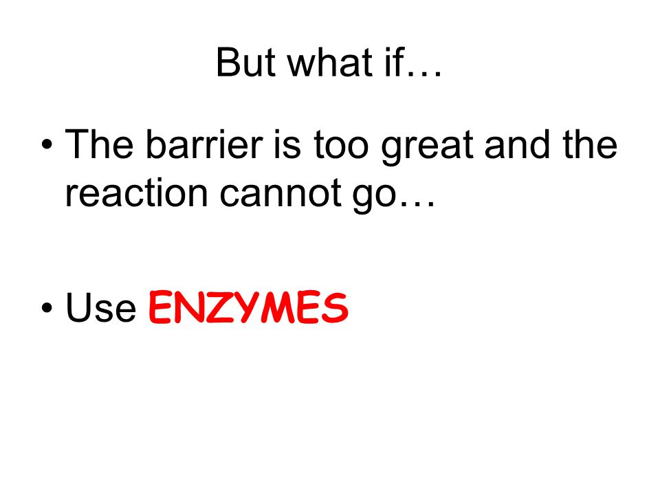 But what if… The barrier is too great and the reaction cannot go… Use ENZYMES