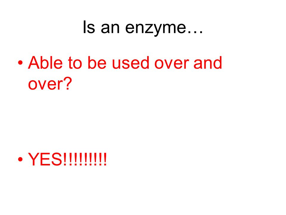 Is an enzyme… Able to be used over and over YES!!!!!!!!!