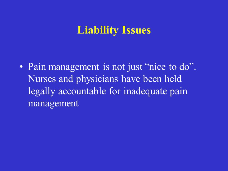 Liability Issues Pain management is not just nice to do .
