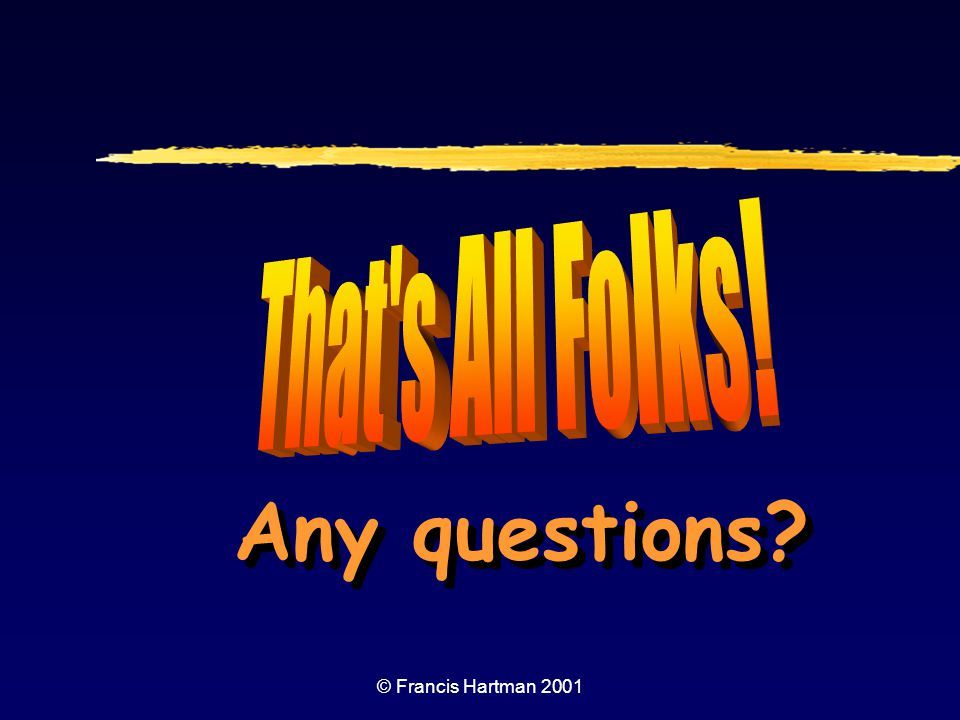 That s All Folks! Any questions © Francis Hartman 2001