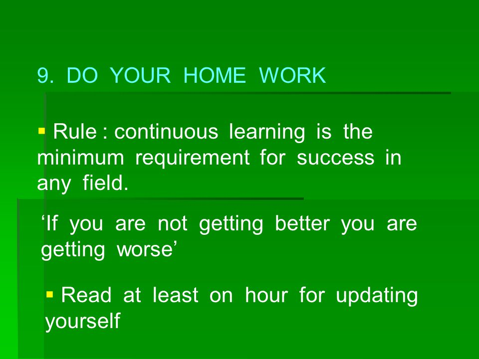 9. DO YOUR HOME WORK Rule : continuous learning is the minimum requirement for success in any field.