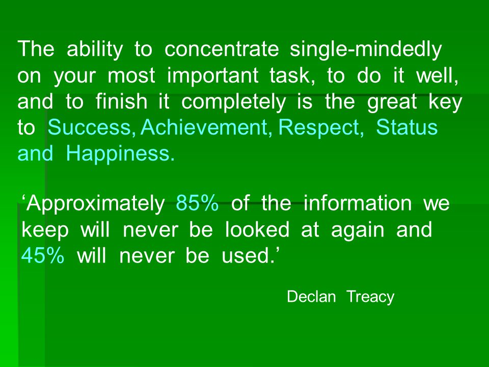 The ability to concentrate single-mindedly on your most important task, to do it well, and to finish it completely is the great key to Success, Achievement, Respect, Status and Happiness.