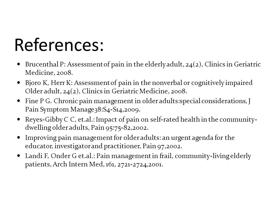 References: Brucenthal P: Assessment of pain in the elderly adult, 24(2), Clinics in Geriatric Medicine, 2008.