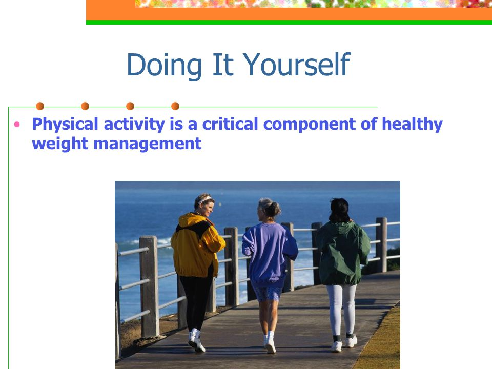 Doing It Yourself Physical activity is a critical component of healthy weight management.