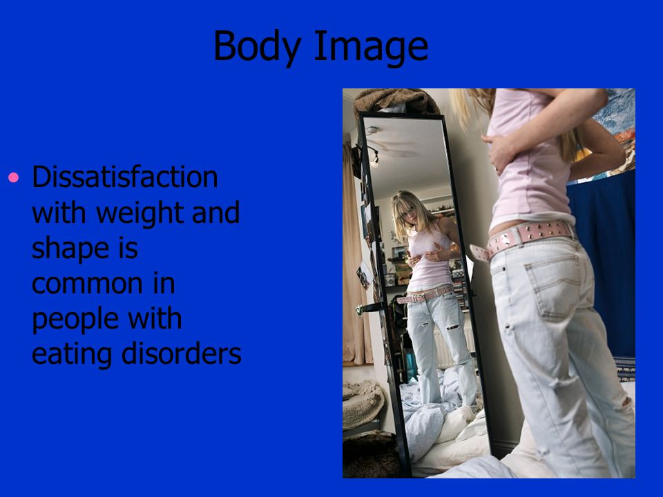 Body Image Dissatisfaction with weight and shape is common in people with eating disorders.