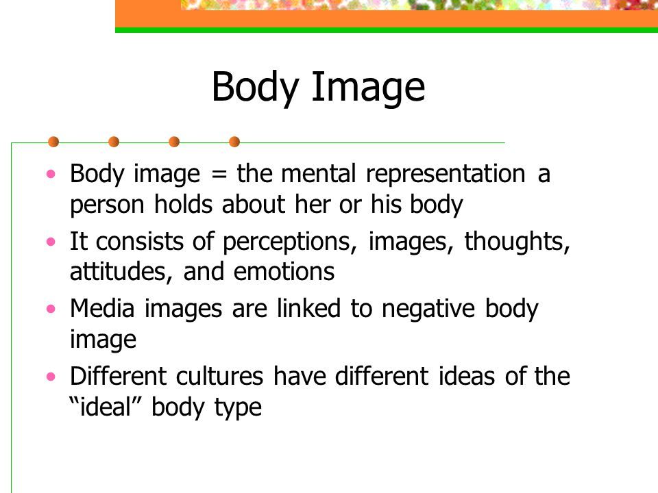 Body Image Body image = the mental representation a person holds about her or his body.