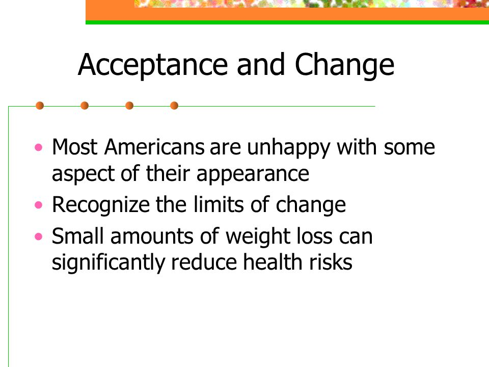 Acceptance and Change Most Americans are unhappy with some aspect of their appearance. Recognize the limits of change.