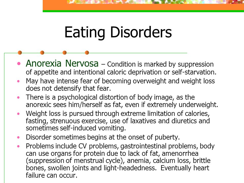 Eating Disorders Anorexia Nervosa – Condition is marked by suppression of appetite and intentional caloric deprivation or self-starvation.
