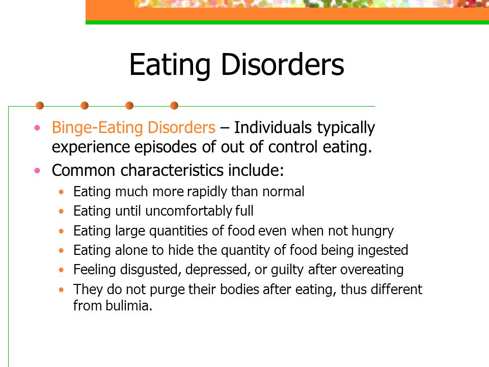 Eating Disorders Binge-Eating Disorders – Individuals typically experience episodes of out of control eating.