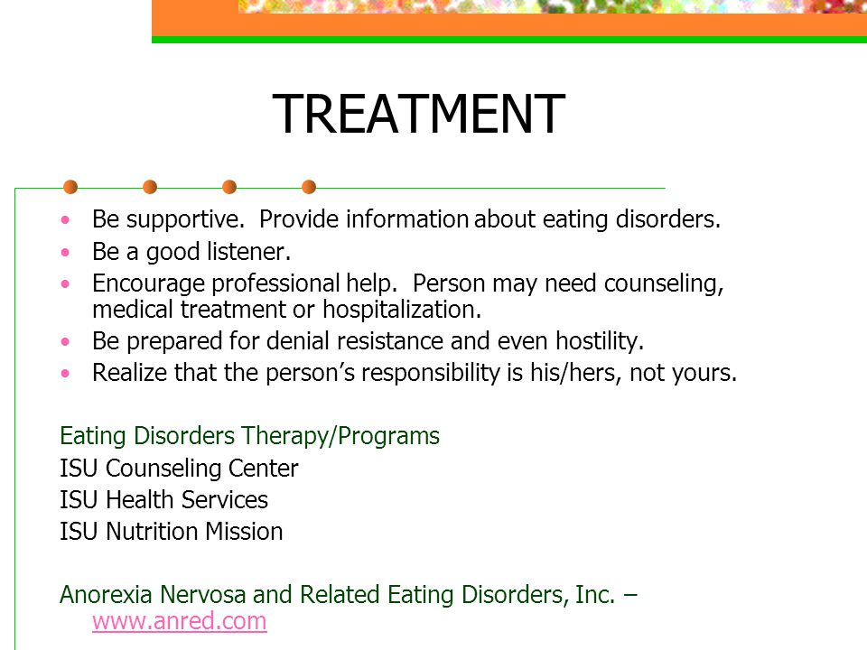 TREATMENT Be supportive. Provide information about eating disorders.