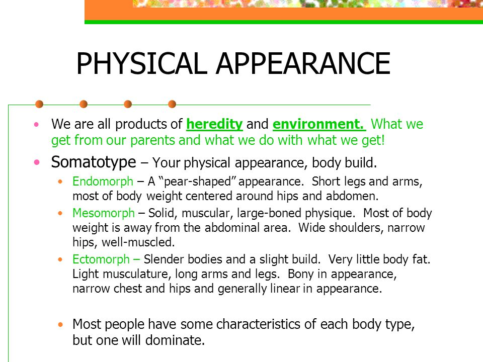 PHYSICAL APPEARANCE Somatotype – Your physical appearance, body build.
