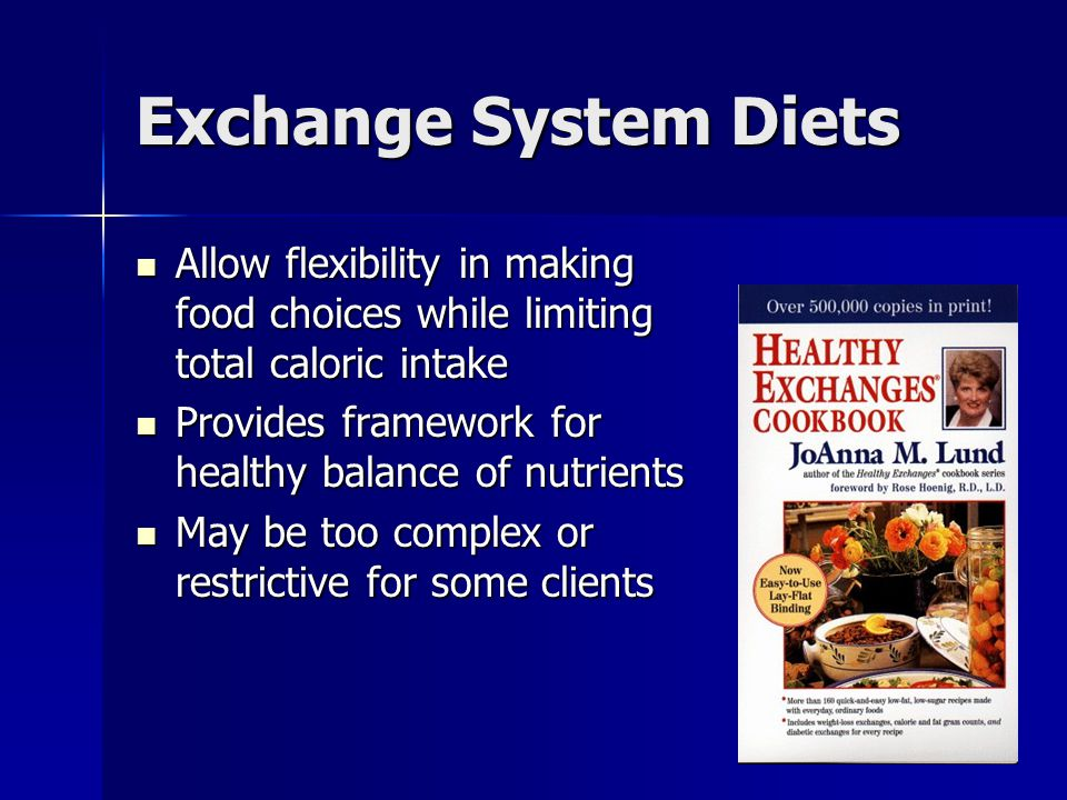 Exchange System Diets Allow flexibility in making food choices while limiting total caloric intake.