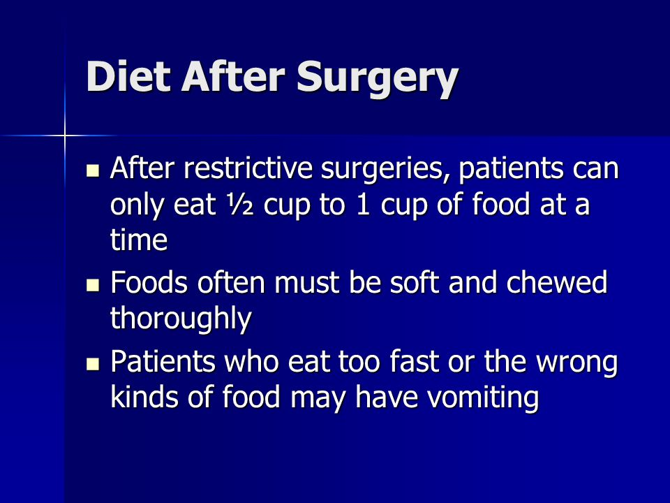 Diet After Surgery After restrictive surgeries, patients can only eat ½ cup to 1 cup of food at a time.