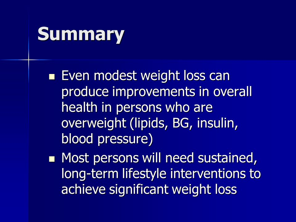 Summary Even modest weight loss can produce improvements in overall health in persons who are overweight (lipids, BG, insulin, blood pressure)